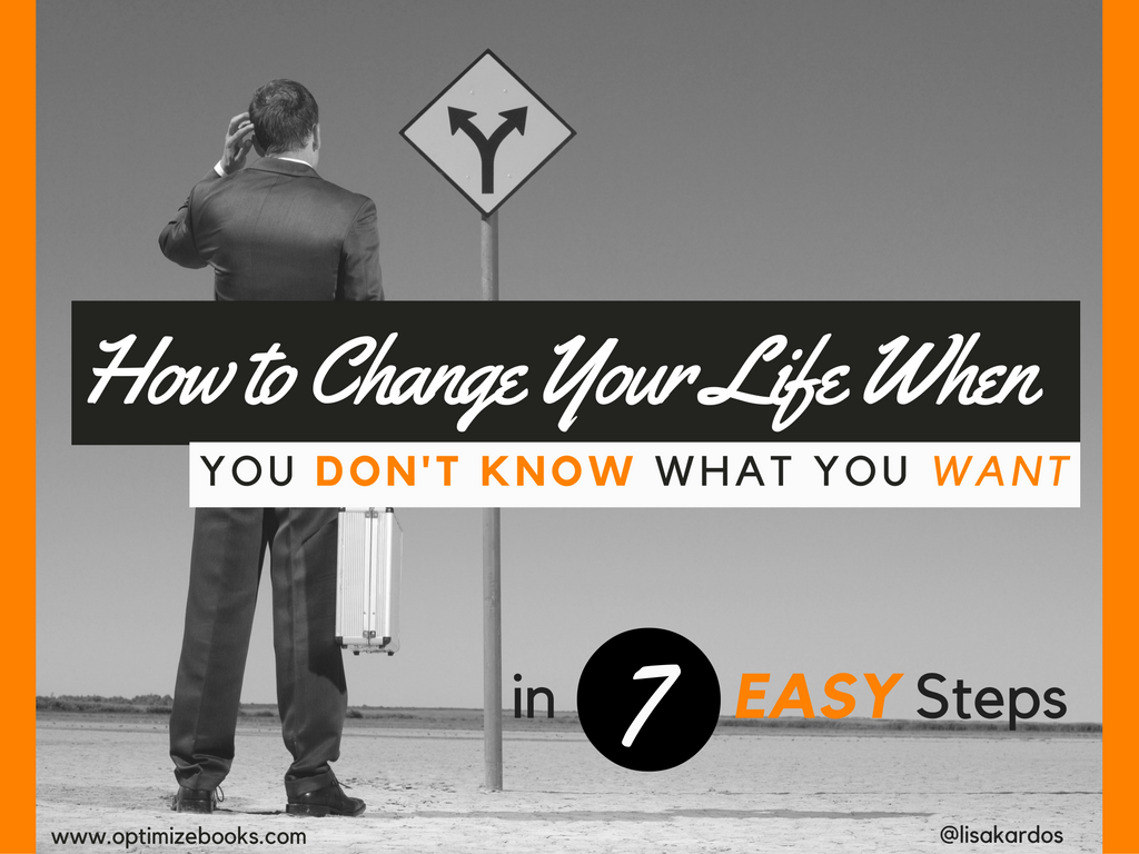 How to Change Your Life When You Don't Know What You Want — in 7 Easy Steps